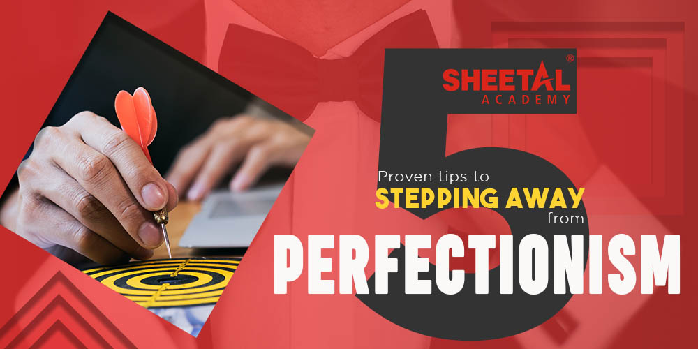 5 Proven Tips to Stepping Away From Perfectionism by Sheetal Academy