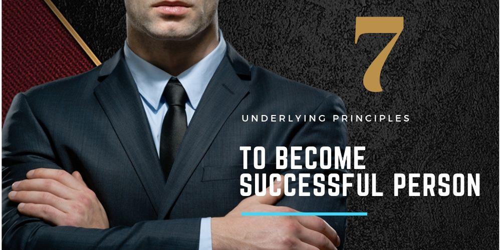 7 Underlying Principles to become Successful Person In Life